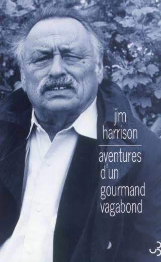 Jim Harrison - Aventures d'un gourmand vagabond