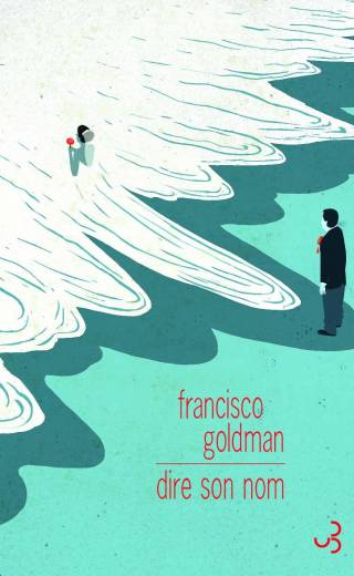 Francisco Goldman - Dire son nom