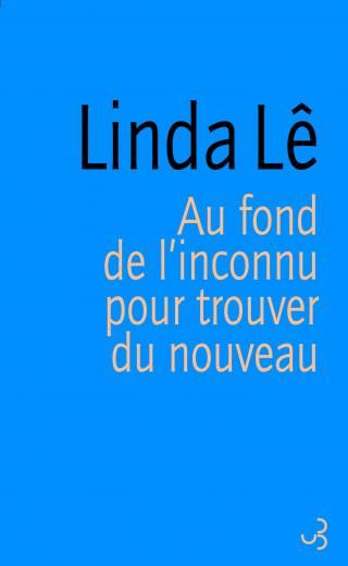 Linda Lê - Au fond de l'inconnu pour trouver du nouveau